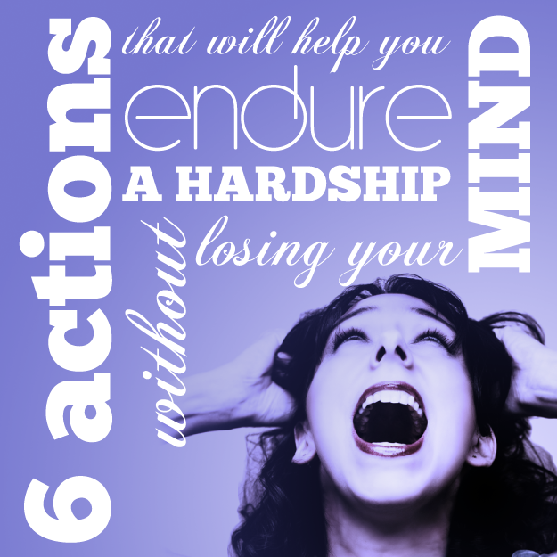 six actions that will help you endure a hardship without losing your mind