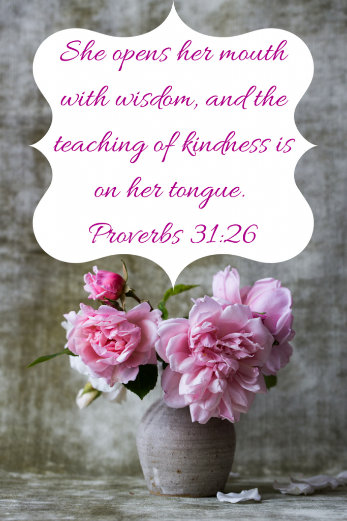 She opens her mouth with wisdom, and the teaching of kindness is on her tongue. Proverbs 31_26