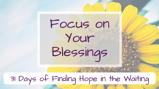 Focus on Your Blessings {Finding Hope in the Waiting}