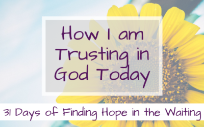 How I am Trusting God Today {31 Days of Finding Hope in the Waiting}