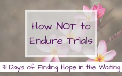 How NOT to Endure Trials {Finding Hope in the Waiting}