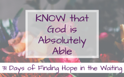 KNOW that God is Absolutely Able {Finding Hope in the Waiting}