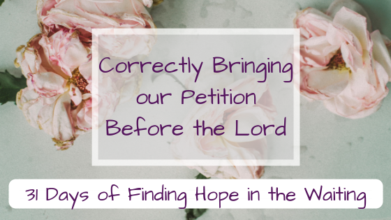Correctly Bringing our Petition Before the Lord {31 days of Finding Hope in the Waiting}