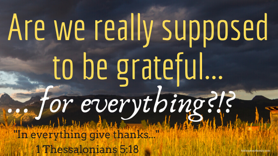 The bible tells us to give thanks in all circumstances, but is that really true for everything? Does gratitude extend to the difficult things as well?